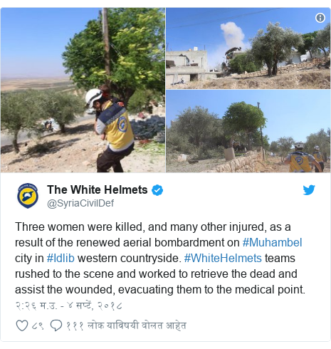 Twitter post by @SyriaCivilDef: Three women were killed, and many other injured, as a result of the renewed aerial bombardment on #Muhambel city in #Idlib western countryside. #WhiteHelmets teams rushed to the scene and worked to retrieve the dead and assist the wounded, evacuating them to the medical point.