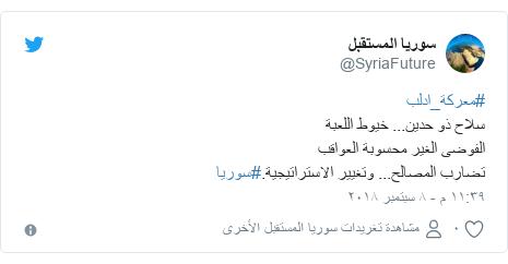 تويتر رسالة بعث بها @SyriaFuture: #معركة_ادلبسلاح ذو حدين... خيوط اللعبةالفوضى الغير محسوبة العواقبتضارب المصالح... وتغيير الاستراتيجية.#سوريا