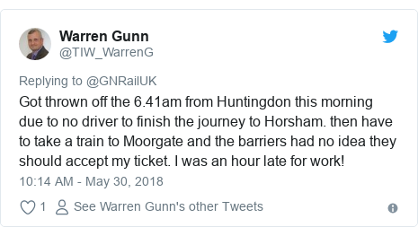 Twitter post by @TIW_WarrenG: Got thrown off the 6.41am from Huntingdon this morning due to no driver to finish the journey to Horsham. then have to take a train to Moorgate and the barriers had no idea they should accept my ticket. I was an hour late for work!