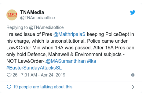Twitter හි @TNAmediaoffice කළ පළකිරීම: I raised issue of Pres @MaithripalaS keeping PoliceDept in his charge, which is unconstitutional. Police came under Law&Order Min when 19A was passed. After 19A Pres can only hold Defence, Mahaweli & Environment subjects - NOT Law&Order-.@MASumanthiran #lka #EasterSundayAttacksSL