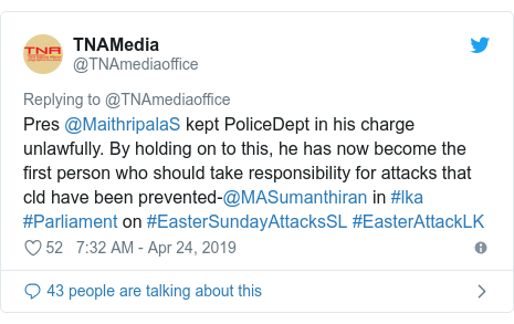 Twitter හි @TNAmediaoffice කළ පළකිරීම: Pres @MaithripalaS kept PoliceDept in his charge unlawfully. By holding on to this, he has now become the first person who should take responsibility for attacks that cld have been prevented-@MASumanthiran in #lka #Parliament on #EasterSundayAttacksSL #EasterAttackLK