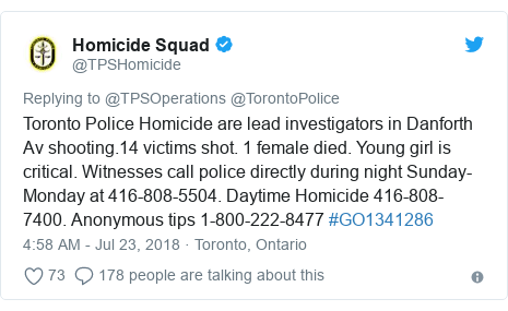 Twitter ubutumwa bwa @TPSHomicide: Toronto Police Homicide are lead investigators in Danforth Av shooting.14 victims shot. 1 female died. Young girl is critical. Witnesses call police directly during night Sunday-Monday at 416-808-5504. Daytime Homicide 416-808-7400. Anonymous tips 1-800-222-8477 #GO1341286