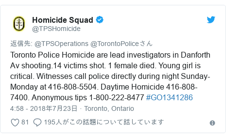 Twitter post by @TPSHomicide: Toronto Police Homicide are lead investigators in Danforth Av shooting.14 victims shot. 1 female died. Young girl is critical. Witnesses call police directly during night Sunday-Monday at 416-808-5504. Daytime Homicide 416-808-7400. Anonymous tips 1-800-222-8477 #GO1341286