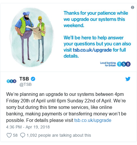 Twitter post by @TSB: We're planning an upgrade to our systems between 4pm Friday 20th of April until 6pm Sunday 22nd of April. We're sorry but during this time some services, like online banking, making payments or transferring money won't be possible. For details please visit