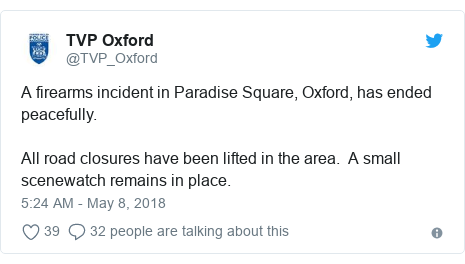 Twitter post by @TVP_Oxford: A firearms incident in Paradise Square, Oxford, has ended peacefully.All road closures have been lifted in the area.  A small scenewatch remains in place.