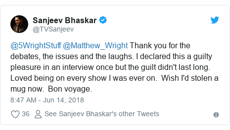 Twitter post by @TVSanjeev: @5WrightStuff @Matthew_Wright Thank you for the debates, the issues and the laughs. I declared this a guilty pleasure in an interview once but the guilt didn't last long. Loved being on every show I was ever on.  Wish I'd stolen a mug now.  Bon voyage.