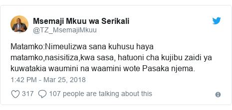 Ujumbe wa Twitter wa @TZ_MsemajiMkuu: Matamko Nimeulizwa sana kuhusu haya matamko,nasisitiza,kwa sasa, hatuoni cha kujibu zaidi ya kuwatakia waumini na waamini wote Pasaka njema.