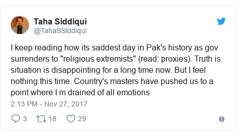 """Twitter post by @TahaSSiddiqui: I keep reading how its saddest day in Pak's history as gov surrenders to """"religious extremists"""" (read  proxies). Truth is situation is disappointing for a long time now. But I feel nothing this time. Country's masters have pushed us to a point where I m drained of all emotions"""
