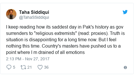 "Twitter post by @TahaSSiddiqui: I keep reading how its saddest day in Pak's history as gov surrenders to ""religious extremists"" (read  proxies). Truth is situation is disappointing for a long time now. But I feel nothing this time. Country's masters have pushed us to a point where I m drained of all emotions"