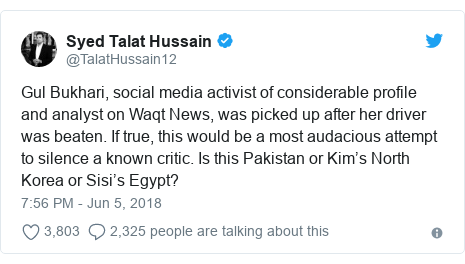 Twitter post by @TalatHussain12: Gul Bukhari, social media activist of considerable profile and analyst on Waqt News, was picked up after her driver was beaten. If true, this would be a most audacious attempt to silence a known critic. Is this Pakistan or Kim's North Korea or Sisi's Egypt?