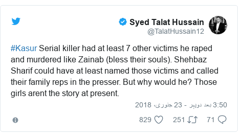 ٹوئٹر پوسٹس @TalatHussain12 کے حساب سے: #Kasur Serial killer had at least 7 other victims he raped and murdered like Zainab (bless their souls). Shehbaz Sharif could have at least named those victims and called their family reps in the presser. But why would he? Those girls arent the story at present.