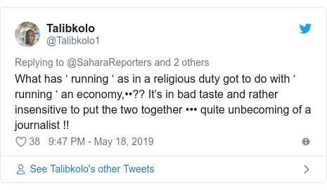 Twitter post by @Talibkolo1: What has ' running ' as in a religious duty got to do with ' running ' an economy,••?? It's in bad taste and rather insensitive to put the two together ••• quite unbecoming of a journalist !!