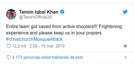 Publicación de Twitter por @TamimOfficial28: Entire team got saved from active shooters!!! Frightening experience and please keep us in your prayers #christchurchMosqueAttack