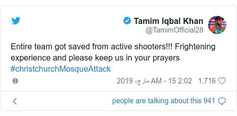 ٹوئٹر پوسٹس @TamimOfficial28 کے حساب سے: Entire team got saved from active shooters!!! Frightening experience and please keep us in your prayers #christchurchMosqueAttack