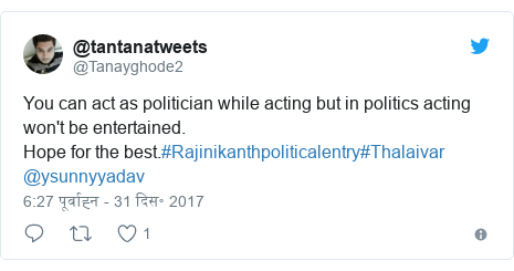 ट्विटर पोस्ट @Tanayghode2: You can act as politician while acting but in politics acting won't be entertained.Hope for the best.#Rajinikanthpoliticalentry#Thalaivar @ysunnyyadav
