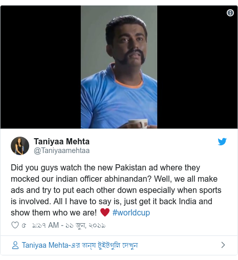 @Taniyaamehtaa এর টুইটার পোস্ট: Did you guys watch the new Pakistan ad where they mocked our indian officer abhinandan? Well, we all make ads and try to put each other down especially when sports is involved. All I have to say is, just get it back India and show them who we are! ♥️ #worldcup