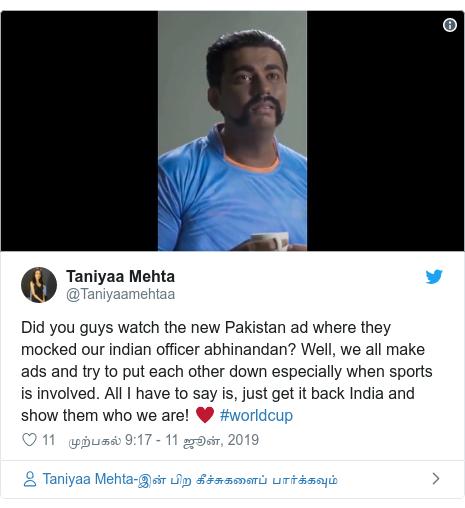 டுவிட்டர் இவரது பதிவு @Taniyaamehtaa: Did you guys watch the new Pakistan ad where they mocked our indian officer abhinandan? Well, we all make ads and try to put each other down especially when sports is involved. All I have to say is, just get it back India and show them who we are! ♥️ #worldcup