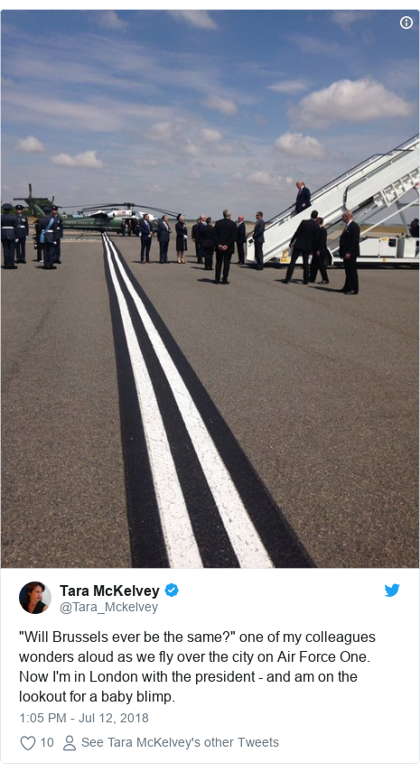 """Twitter post by @Tara_Mckelvey: """"Will Brussels ever be the same?"""" one of my colleagues wonders aloud as we fly over the city on Air Force One. Now I'm in London with the president - and am on the lookout for a baby blimp."""