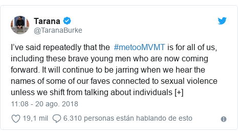 Publicación de Twitter por @TaranaBurke: I've said repeatedly that the  #metooMVMT is for all of us, including these brave young men who are now coming forward. It will continue to be jarring when we hear the names of some of our faves connected to sexual violence unless we shift from talking about individuals [+]