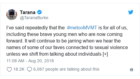 Twitter post by @TaranaBurke: I've said repeatedly that the  #metooMVMT is for all of us, including these brave young men who are now coming forward. It will continue to be jarring when we hear the names of some of our faves connected to sexual violence unless we shift from talking about individuals [+]
