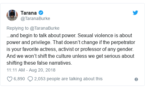 Twitter post by @TaranaBurke: ...and begin to talk about power. Sexual violence is about power and privilege. That doesn't change if the perpetrator is your favorite actress, activist or professor of any gender. And we won't shift the culture unless we get serious about shifting these false narratives.