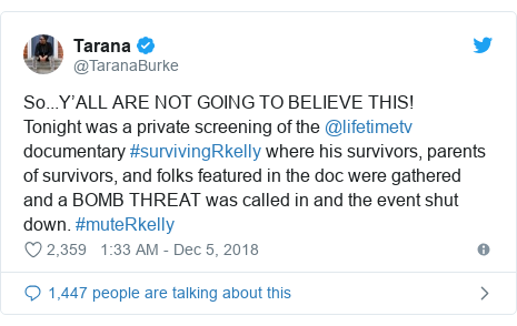 Twitter post by @TaranaBurke: So...Y'ALL ARE NOT GOING TO BELIEVE THIS! Tonight was a private screening of the @lifetimetv documentary #survivingRkelly where his survivors, parents of survivors, and folks featured in the doc were gathered and a BOMB THREAT was called in and the event shut down. #muteRkelly