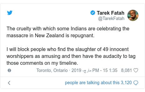 ٹوئٹر پوسٹس @TarekFatah کے حساب سے: The cruelty with which some Indians are celebrating the massacre in New Zealand is repugnant. I will block people who find the slaughter of 49 innocent worshippers as amusing and then have the audacity to tag those comments on my timeline.