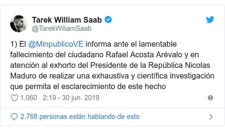 Publicación de Twitter por @TarekWiliamSaab: 1) El @MinpublicoVE informa ante el lamentable fallecimiento del ciudadano Rafael Acosta Arévalo y en atención al exhorto del Presidente de la República Nicolas Maduro de realizar una exhaustiva y científica investigación que permita el esclarecimiento de este hecho