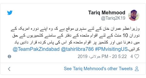 ٹوئٹر پوسٹس @Tariq2K19 کے حساب سے: وزیراعظم عمران خان کے لئے سنہری موقع ہے کہ وہ اپنے دورہ امریکہ کے دوران 10 منٹ کے لئے اقوام متحدہ کے دفتر کے سامنے کشمیریوں کے حق میں دھرنا دیں اور کشمیر پر اقوام متحدہ کو اس کی پاس کردہ قرار دادیں یاد کرائیں۔#PMvisitingUS @tahirlibra786 @TeamPakZindabad