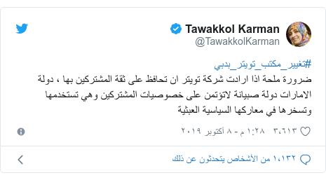 تويتر رسالة بعث بها @TawakkolKarman: #تغيير_مكتب_تويتر_بدبي ضرورة ملحة اذا ارادت شركة تويتر ان تحافظ على ثقة المشتركين بها ، دولة الامارات دولة صبيانة لاتؤتمن على خصوصيات المشتركين وهي تستخدمها وتسخرها في معاركها السياسية العبثية