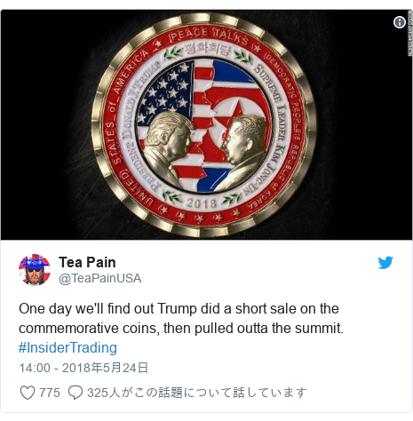 Twitter post by @TeaPainUSA: One day we'll find out Trump did a short sale on the commemorative coins, then pulled outta the summit.  #InsiderTrading