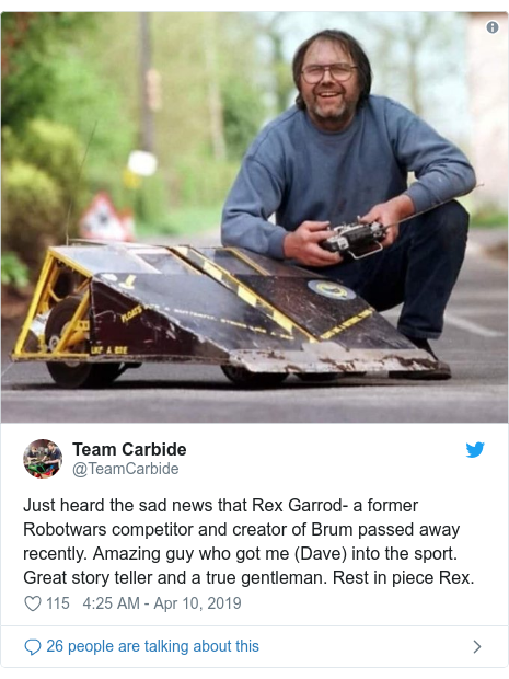 Twitter post by @TeamCarbide: Just heard the sad news that Rex Garrod- a former Robotwars competitor and creator of Brum passed away recently. Amazing guy who got me (Dave) into the sport. Great story teller and a true gentleman. Rest in piece Rex.