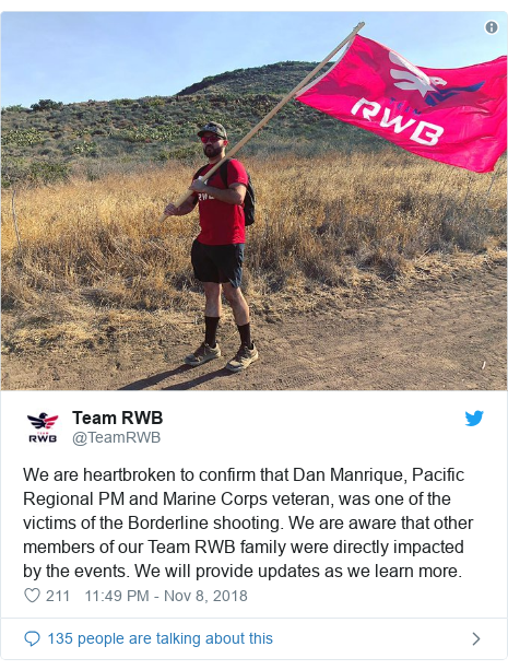 Twitter post by @TeamRWB: We are heartbroken to confirm that Dan Manrique, Pacific Regional PM and Marine Corps veteran, was one of the victims of the Borderline shooting. We are aware that other members of our Team RWB family were directly impacted by the events. We will provide updates as we learn more.