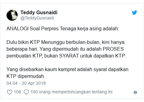 Twitter pesan oleh @TeddyGusnaidi: ANALOGI Soal Perpres Tenaga kerja asing adalah  Dulu bikin KTP Menunggu berbulan-bulan, kini hanya beberapa hari. Yang dipermudah itu adalah PROSES pembuatan KTP, bukan SYARAT untuk dapatkan KTP. Yang disebarkan kaum kampret adalah syarat dapatkan KTP dipermudah.