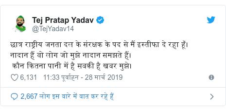 ट्विटर पोस्ट @TejYadav14: छात्र राष्ट्रीय जनता दल के संरक्षक के पद से मैं इस्तीफा दे रहा हूँ।नादान हैं वो लोग जो मुझे नादान समझते हैं। कौन कितना पानी में है सबकी है खबर मुझे।