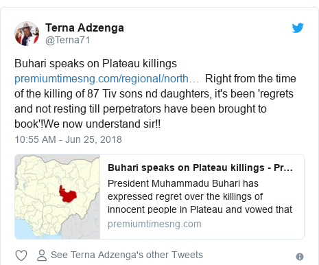 Twitter post by @Terna71: Buhari speaks on Plateau killings   Right from the time of the killing of 87 Tiv sons nd daughters, it's been 'regrets and not resting till perpetrators have been brought to book'!We now understand sir!!