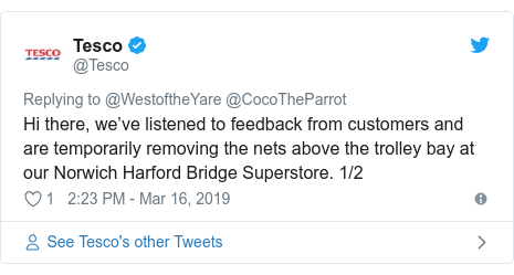 Twitter post by @Tesco: Hi there, we've listened to feedback from customers and are temporarily removing the nets above the trolley bay at our Norwich Harford Bridge Superstore. 1/2