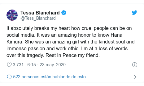 Publicación de Twitter por @Tess_Blanchard: It absolutely breaks my heart how cruel people can be on social media. It was an amazing honor to know Hana Kimura. She was an amazing girl with the kindest soul and immense passion and work ethic. I'm at a loss of words over this tragedy. Rest In Peace my friend.