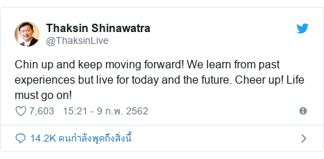 Twitter โพสต์โดย @ThaksinLive: Chin up and keep moving forward! We learn from past experiences but live for today and the future. Cheer up! Life must go on!