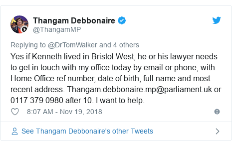 Twitter post by @ThangamMP: Yes if Kenneth lived in Bristol West, he or his lawyer needs to get in touch with my office today by email or phone, with Home Office ref number, date of birth, full name and most recent address. Thangam.debbonaire.mp@parliament.uk or 0117 379 0980 after 10. I want to help.