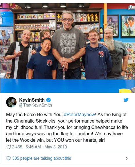 Twitter post by @ThatKevinSmith: May the Force Be with You, #PeterMayhew! As the King of the Cinematic Sidekicks, your performance helped make my childhood fun! Thank you for bringing Chewbacca to life and for always waving the flag for fandom! We may have let the Wookie win, but YOU won our hearts, sir!