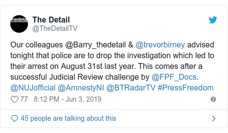 Twitter post by @TheDetailTV: Our colleagues @Barry_thedetail & @trevorbirney advised tonight that police are to drop the investigation which led to their arrest on August 31st last year. This comes after a successful Judicial Review challenge by @FPF_Docs. @NUJofficial @AmnestyNI @BTRadarTV #PressFreedom
