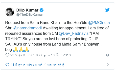 """ट्विटर पोस्ट @TheDilipKumar: Request from Saira Banu Khan  To the Hon'ble @PMOIndia Shri @narendramodi Awaiting for appointment. I am tired of repeated assurances from CM @Dev_Fadnavis """"I AM TRYING"""" Sir you are the last hope of protecting DILIP SAHAB's only house from Land Mafia Samir Bhojwani. I beg 🙏🙏🙏"""
