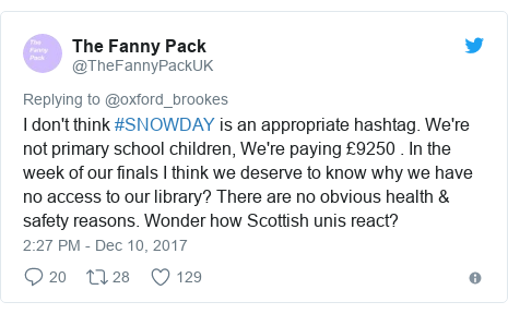 Twitter post by @TheFannyPackUK: I don't think #SNOWDAY is an appropriate hashtag. We're not primary school children, We're paying £9250 . In the week of our finals I think we deserve to know why we have no access to our library? There are no obvious health & safety reasons. Wonder how Scottish unis react?