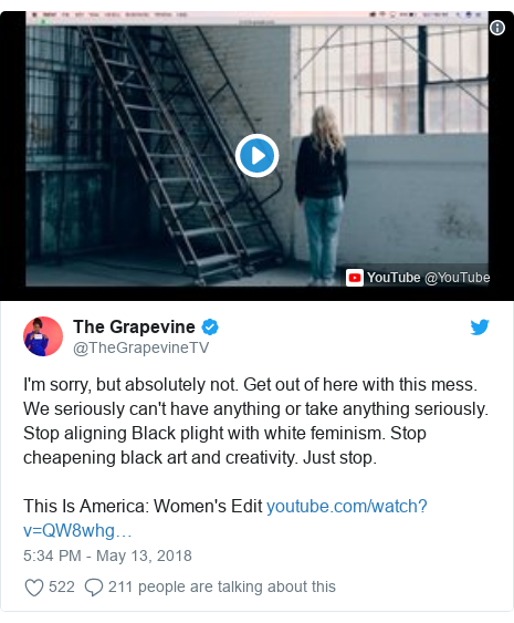Twitter post by @TheGrapevineTV: I'm sorry, but absolutely not. Get out of here with this mess. We seriously can't have anything or take anything seriously. Stop aligning Black plight with white feminism. Stop cheapening black art and creativity. Just stop.This Is America  Women's Edit