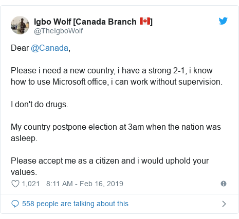 Twitter post by @TheIgboWolf: Dear @Canada,Please i need a new country, i have a strong 2-1, i know how to use Microsoft office, i can work without supervision.I don't do drugs.My country postpone election at 3am when the nation was asleep.Please accept me as a citizen and i would uphold your values.