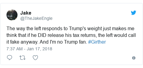 Twitter post by @TheJakeEngle: The way the left responds to Trump's weight just makes me think that if he DID release his tax returns, the left would call it fake anyway. And I'm no Trump fan. #Girther