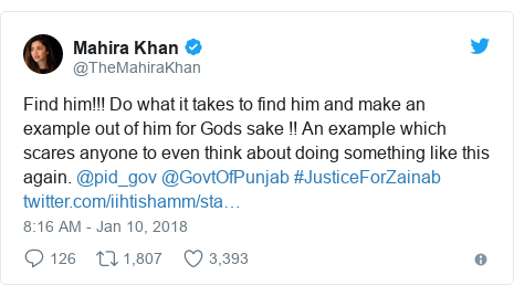 Twitter post by @TheMahiraKhan: Find him!!! Do what it takes to find him and make an example out of him for Gods sake !! An example which scares anyone to even think about doing something like this again. @pid_gov @GovtOfPunjab #JusticeForZainab