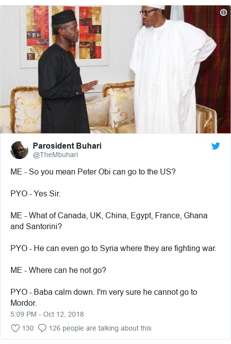 Twitter post by @TheMbuhari: ME - So you mean Peter Obi can go to the US? PYO - Yes Sir.ME - What of Canada, UK, China, Egypt, France, Ghana and Santorini?PYO - He can even go to Syria where they are fighting war.ME - Where can he not go?PYO - Baba calm down. I'm very sure he cannot go to Mordor.
