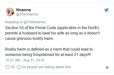 Twitter post by @TheNnanna: Section 55 of the Penal Code (applicable in the North) permits a husband to beat his wife as long as it doesn't cause grievous bodily harm.Bodily harm is defined as a harm that could lead to someone being hospitalised for at least 21 days!!!